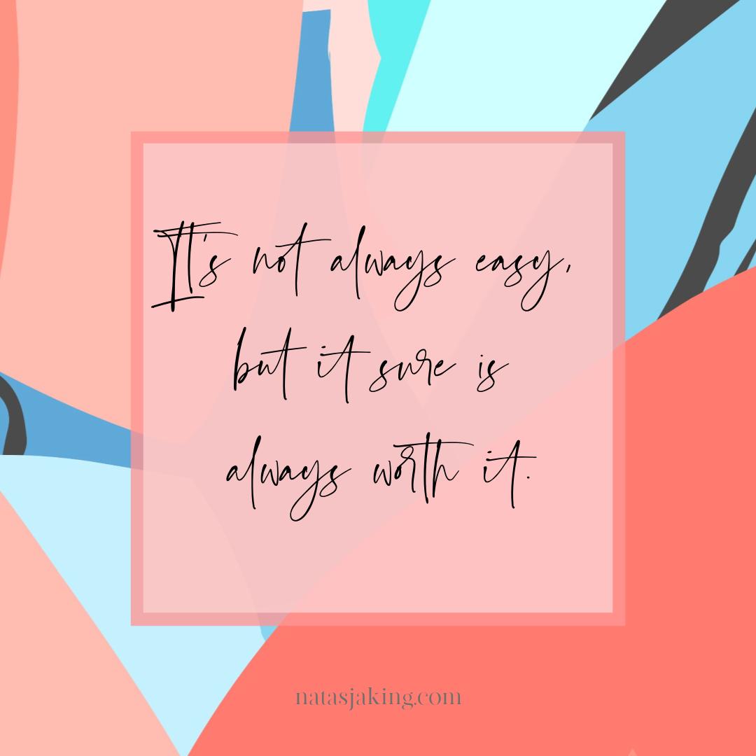 It's not always easy, but it sure is always worth it