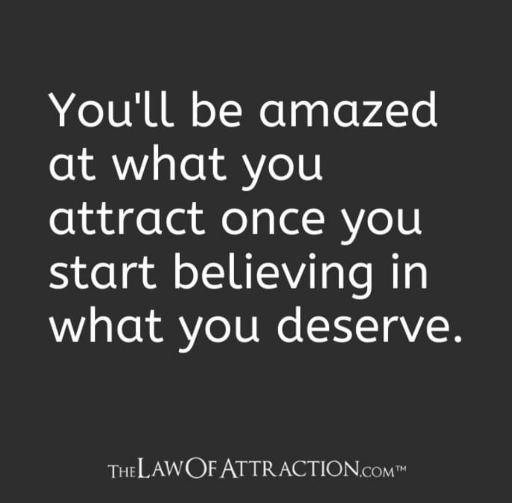 amazed at what you attract once you start believing in what you deserve